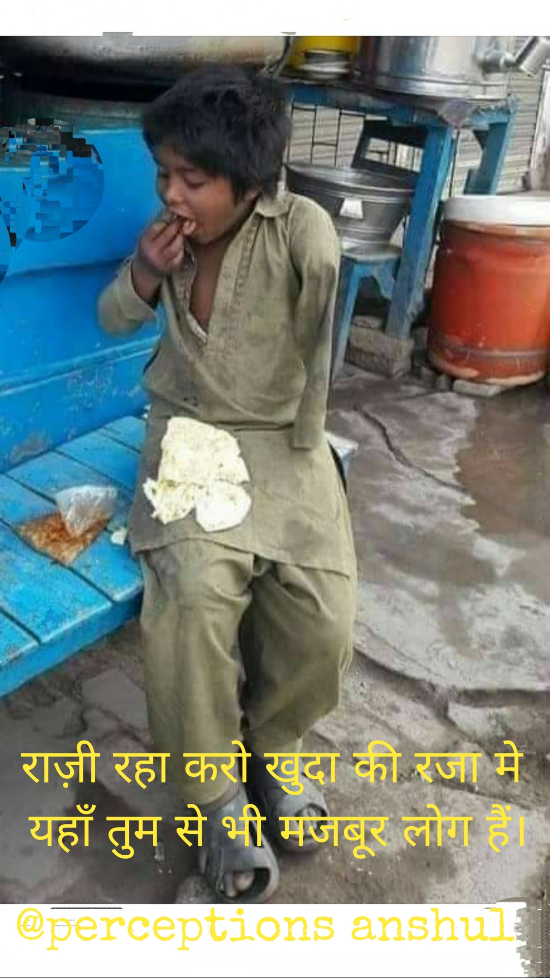 राज़ी रहा करो खुदा की रजा मे  यहाँ तुम से भी मजबूर लोग हैं।  @perceptions anshul