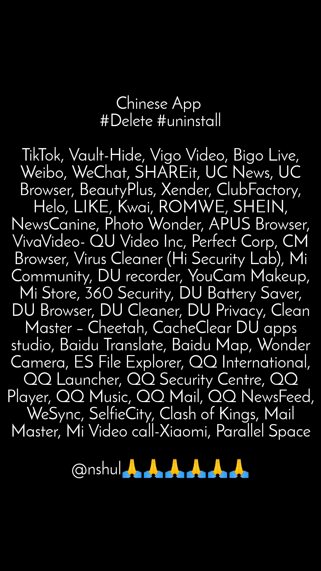 Chinese App  #Delete #uninstall  TikTok, Vault-Hide, Vigo Video, Bigo Live, Weibo, WeChat, SHAREit, UC News, UC Browser, BeautyPlus, Xender, ClubFactory, Helo, LIKE, Kwai, ROMWE, SHEIN, NewsCanine, Photo Wonder, APUS Browser, VivaVideo- QU Video Inc, Perfect Corp, CM Browser, Virus Cleaner (Hi Security Lab), Mi Community, DU recorder, YouCam Makeup, Mi Store, 360 Security, DU Battery Saver, DU Browser, DU Cleaner, DU Privacy, Clean Master – Cheetah, CacheClear DU apps studio, Baidu Translate, Baidu Map, Wonder Camera, ES File Explorer, QQ International, QQ Launcher, QQ Security Centre, QQ Player, QQ Music, QQ Mail, QQ NewsFeed, WeSync, SelfieCity, Clash of Kings, Mail Master, Mi Video call-Xiaomi, Parallel Space  @nshul🙏🙏🙏🙏🙏🙏
