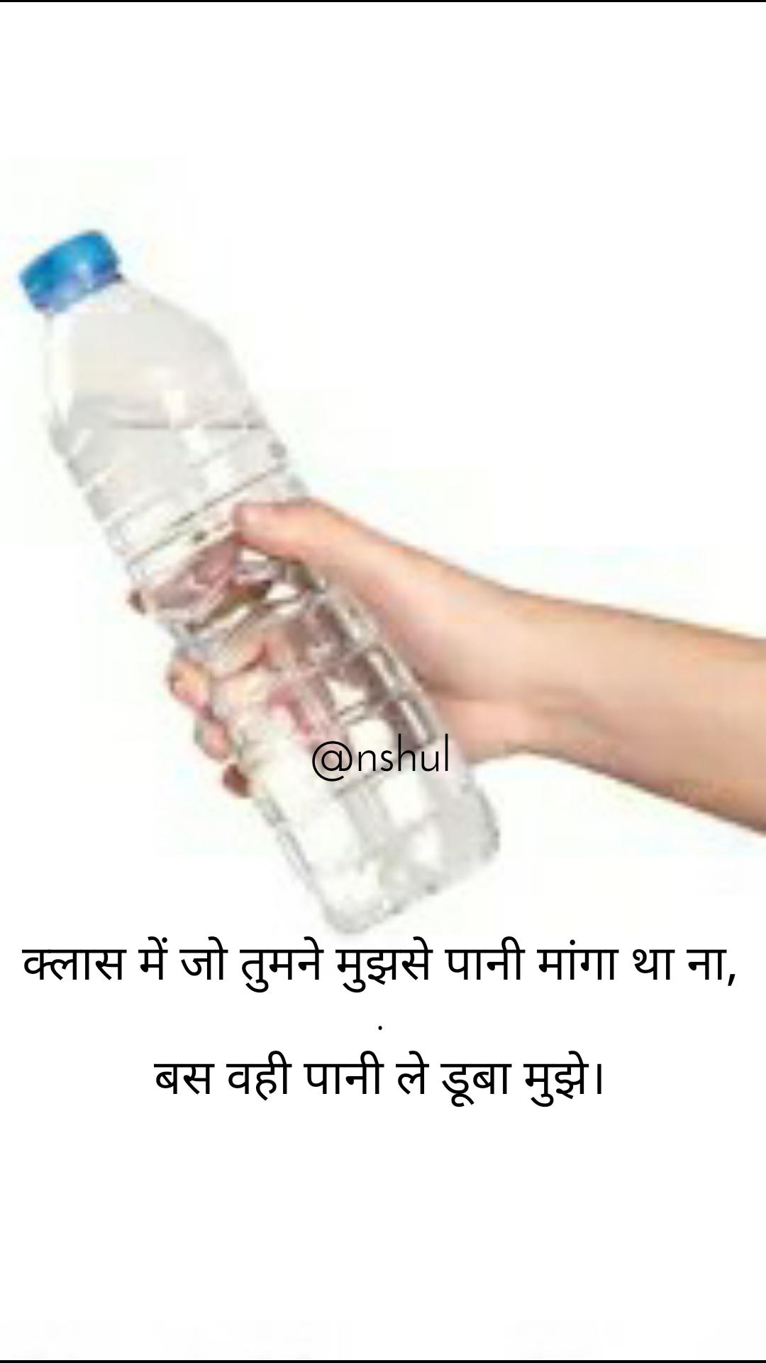 @nshul    क्लास में जो तुमने मुझसे पानी मांगा था ना, . बस वही पानी ले डूबा मुझे।