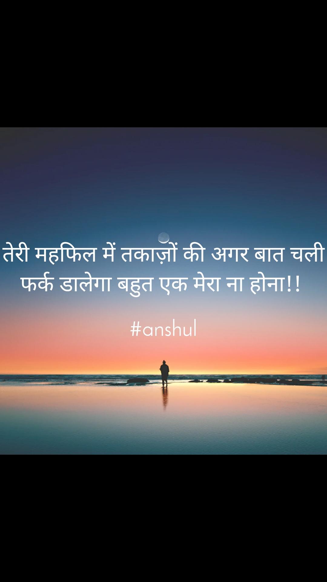 तेरी महफिल में तकाज़ों की अगर बात चली फर्क डालेगा बहुत एक मेरा ना होना!!   #anshul