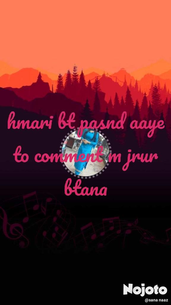 hmari bt pasnd aaye to comment m jrur btana