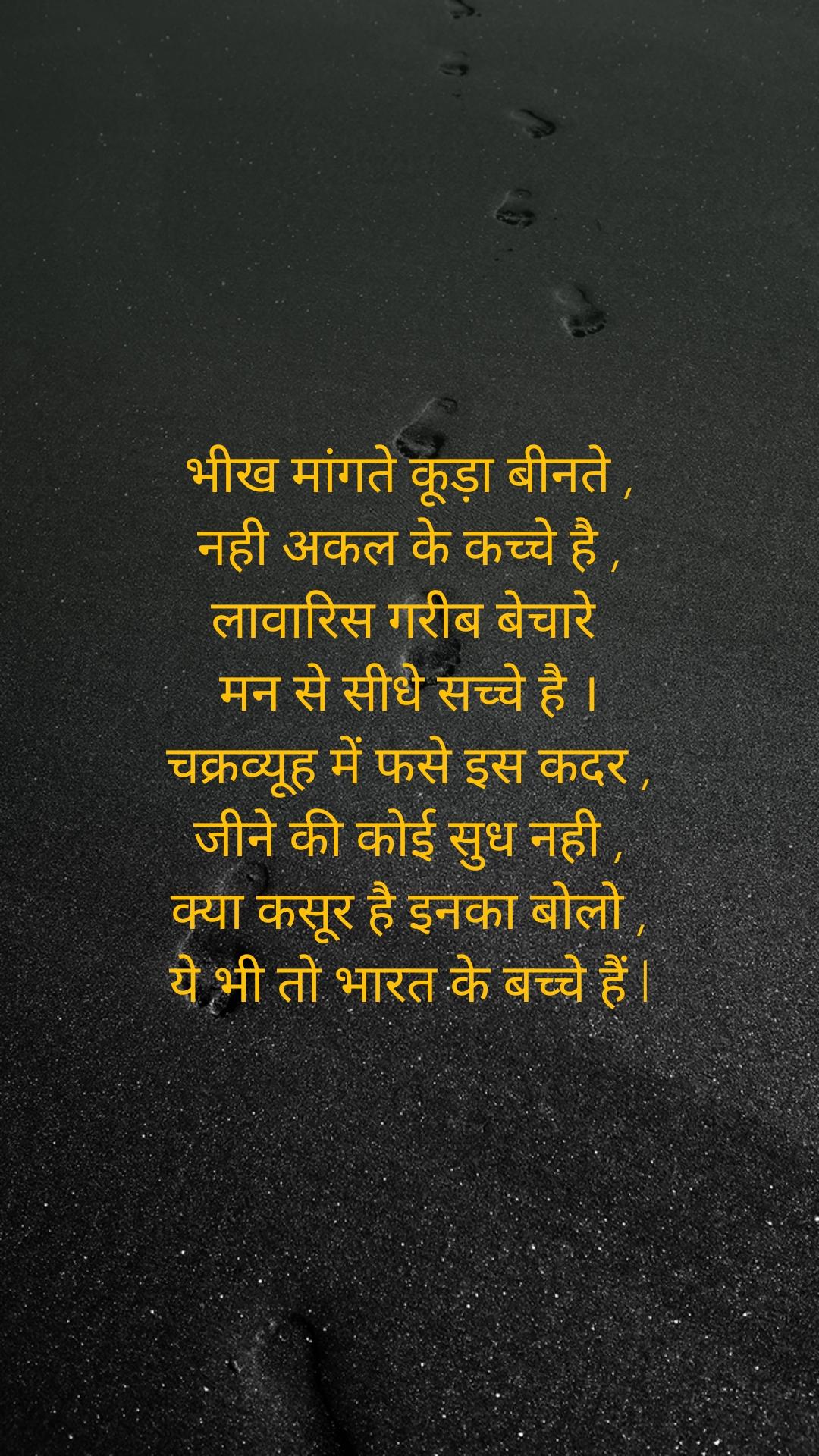 भीख मांगते कूड़ा बीनते , नही अकल के कच्चे है , लावारिस गरीब बेचारे  मन से सीधे सच्चे है । चक्रव्यूह में फसे इस कदर , जीने की कोई सुध नही , क्या कसूर है इनका बोलो , ये भी तो भारत के बच्चे हैं l