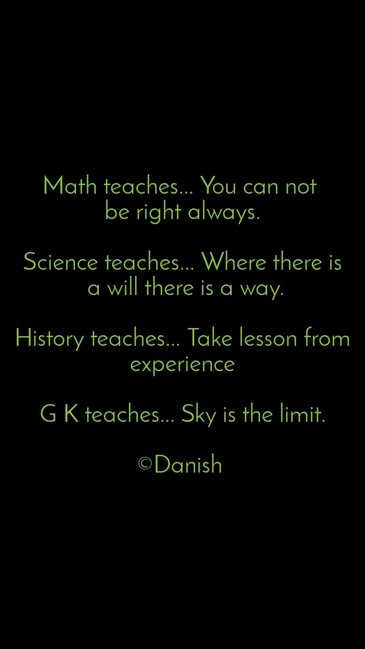 Math teaches... You can not  be right always.  Science teaches... Where there is  a will there is a way.  History teaches... Take lesson from experience  G K teaches... Sky is the limit.  ©Danish