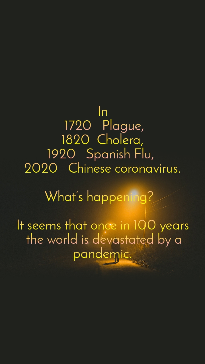 In  1720   Plague,  1820  Cholera,  1920   Spanish Flu,  2020   Chinese coronavirus.   What's happening?    It seems that once in 100 years  the world is devastated by a pandemic.