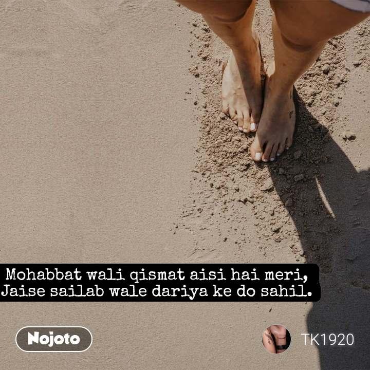 Mohabbat wali qismat aisi hai meri, Jaise sailab wale dariya ke do sahil.
