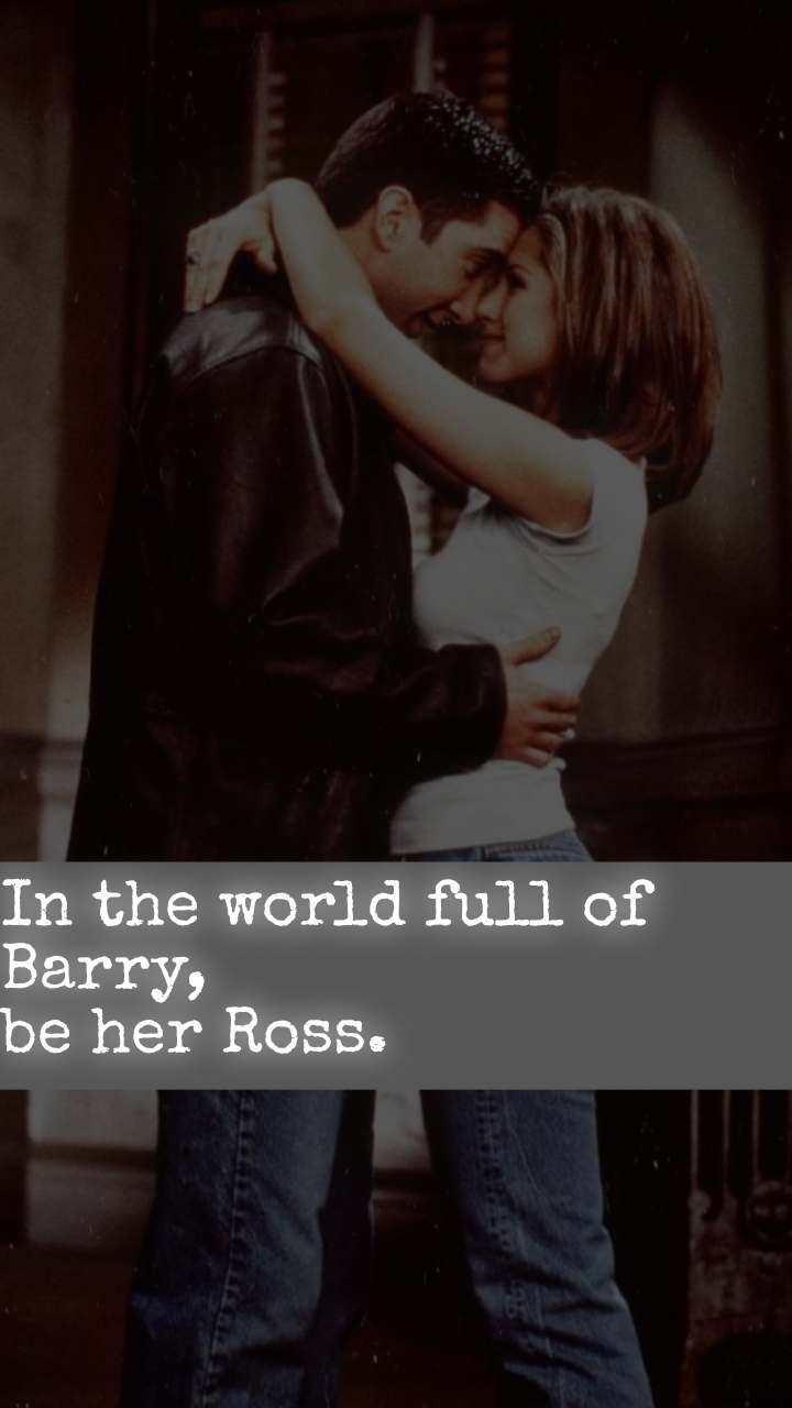 In the world full of Barry, be her Ross.