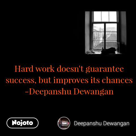Hard work doesn't guarantee success, but improves its chances -Deepanshu Dewangan