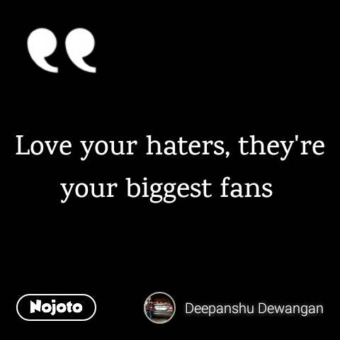 Love your haters, they're your biggest fans