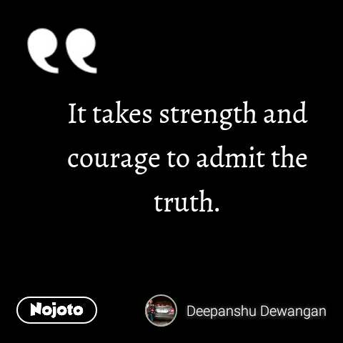 It takes strength and courage to admit the truth.