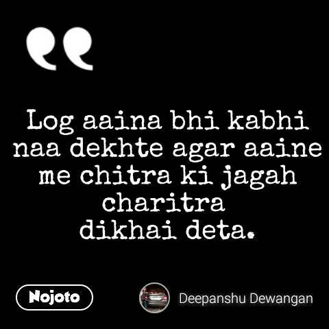 Log aaina bhi kabhi naa dekhte agar aaine me chitra ki jagah charitra  dikhai deta.