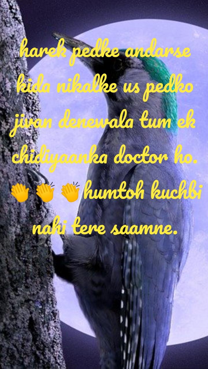 harek pedke andarse kida nikalke us pedko jivan denewala tum ek chidiyaanka doctor ho.👏👏👏humtoh kuchbi nahi tere saamne.