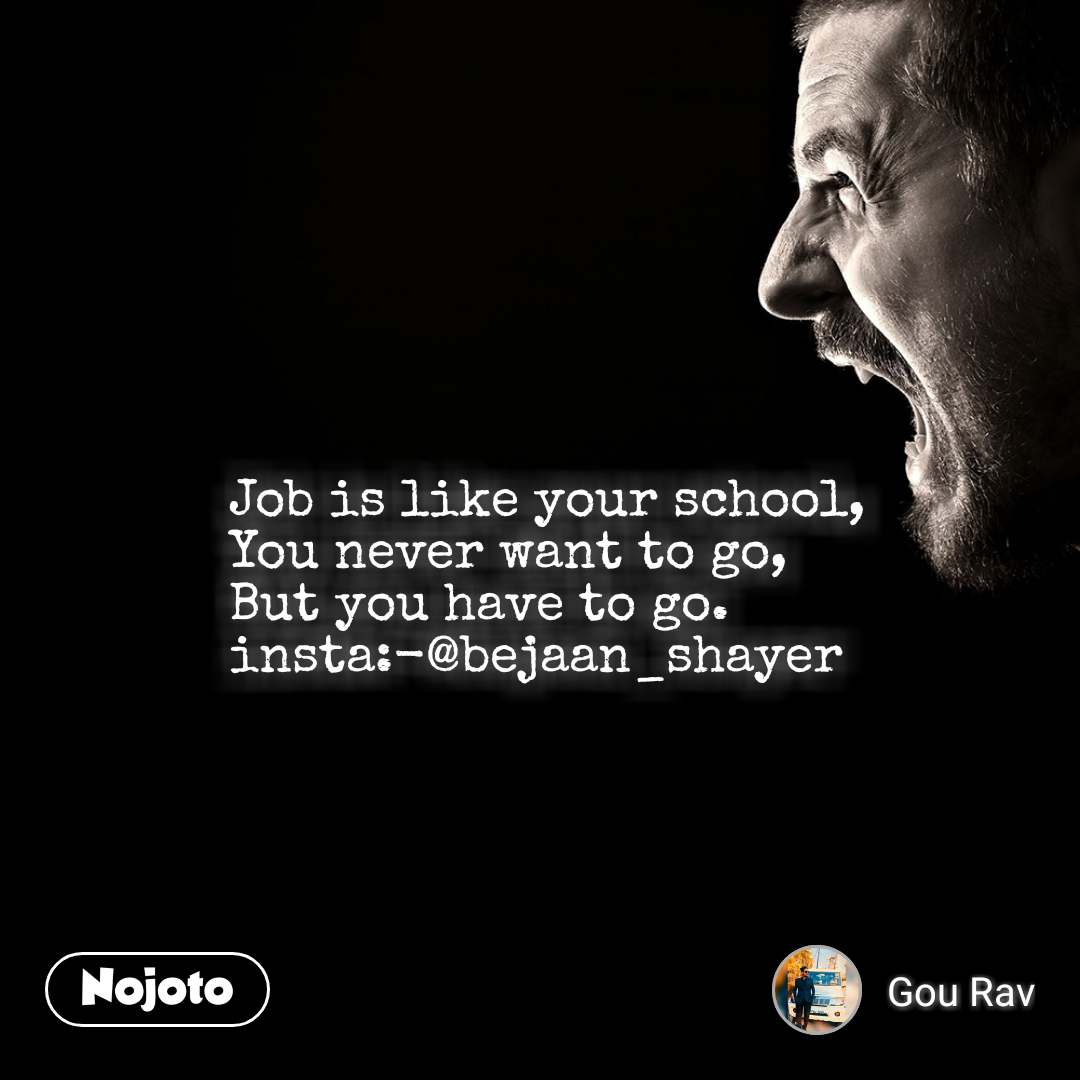 Job is like your school, You never want to go, But you have to go. insta:-@bejaan_shayer