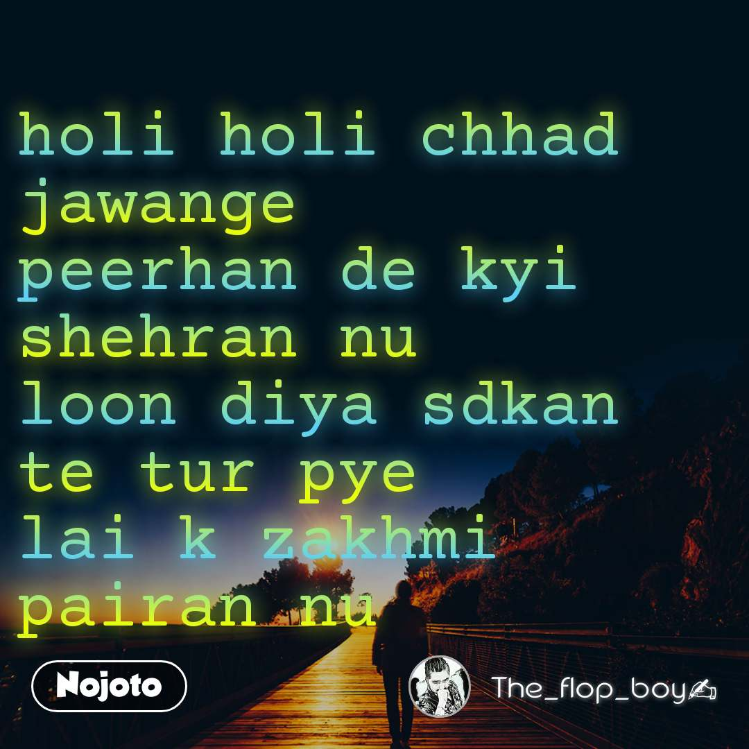 holi holi chhad jawange peerhan de kyi shehran nu loon diya sdkan te tur pye lai k zakhmi pairan nu