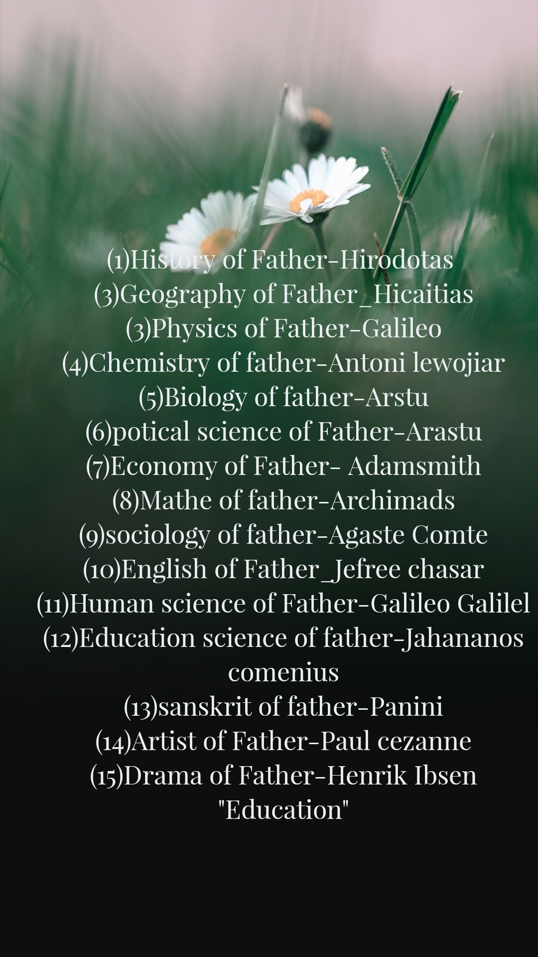 "(1)History of Father-Hirodotas  (3)Geography of Father_Hicaitias (3)Physics of Father-Galileo (4)Chemistry of father-Antoni lewojiar (5)Biology of father-Arstu (6)potical science of Father-Arastu (7)Economy of Father- Adamsmith (8)Mathe of father-Archimads (9)sociology of father-Agaste Comte (10)English of Father_Jefree chasar (11)Human science of Father-Galileo Galilel (12)Education science of father-Jahananos comenius (13)sanskrit of father-Panini (14)Artist of Father-Paul cezanne (15)Drama of Father-Henrik Ibsen ""Education"""