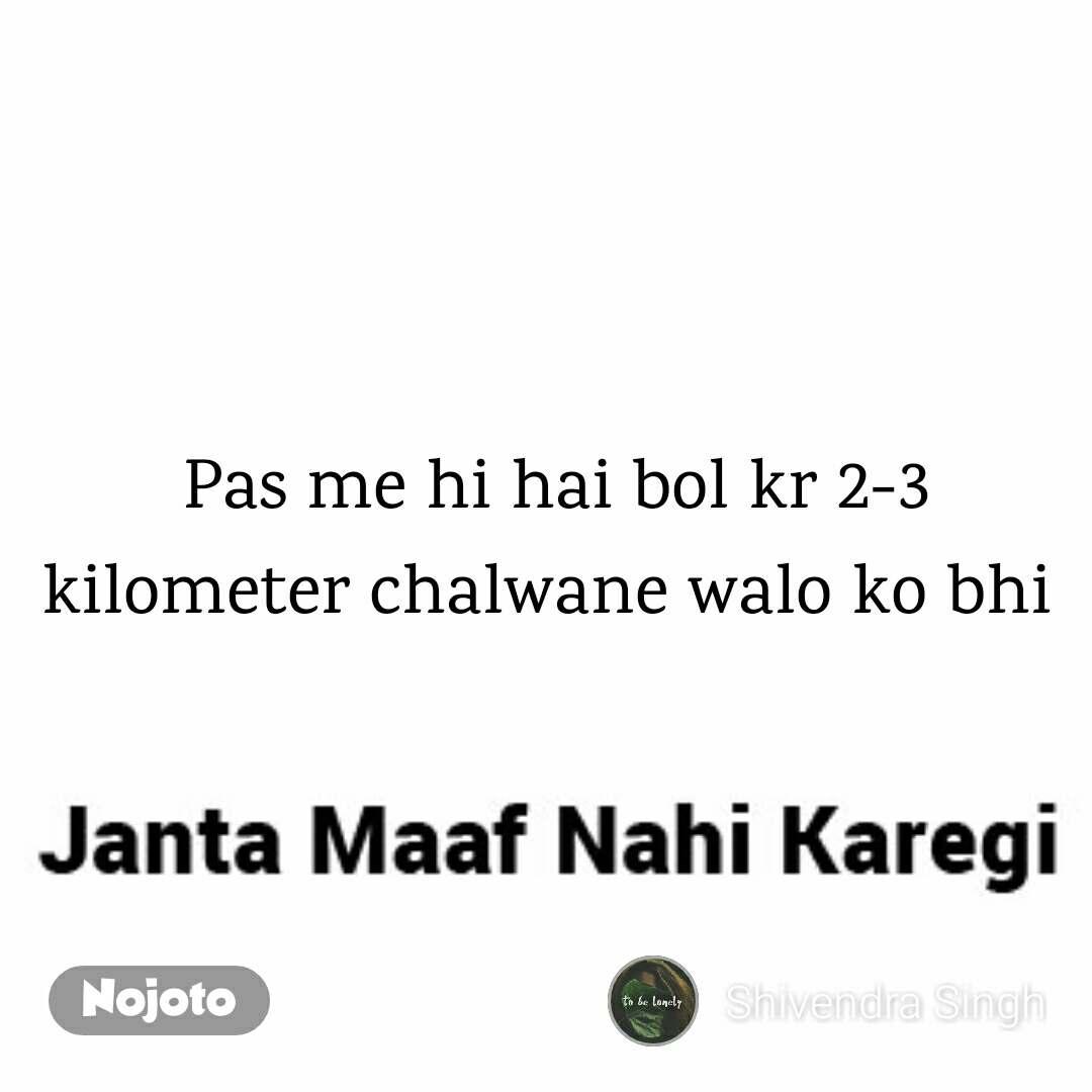 Janta Maaf Nahi Karegi Memes  Pas me hi hai bol kr 2-3 kilometer chalwane walo ko bhi