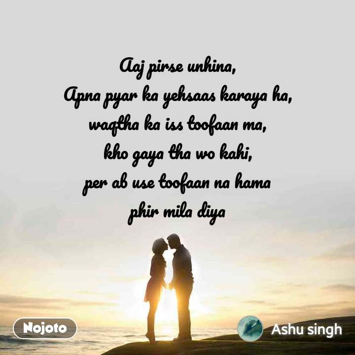 Aaj pirse unhina, Apna pyar ka yehsaas karaya ha, waqtha ka iss toofaan ma, kho gaya tha wo kahi, per ab use toofaan na hama phir mila diya