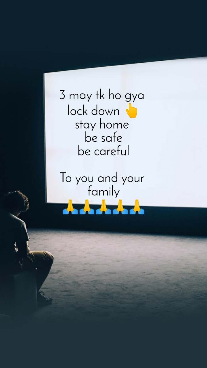 3 may tk ho gya  lock down 👆 stay home  be safe be careful  To you and your  family 🙏🙏🙏🙏🙏