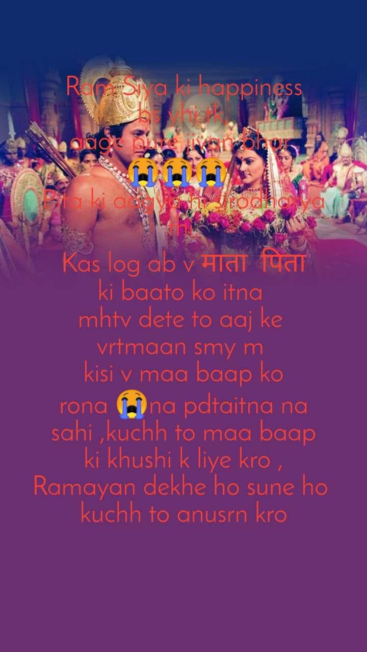 Ram Siya ki happiness bs yhi tk, aage pure jivan bhar  😭😭😭 , Pita ki aagya hi sirodharya thi, Kas log ab v माता  पिता ki baato ko itna  mhtv dete to aaj ke  vrtmaan smy m  kisi v maa baap ko rona 😭na pdtaitna na sahi ,kuchh to maa baap ki khushi k liye kro , Ramayan dekhe ho sune ho  kuchh to anusrn kro