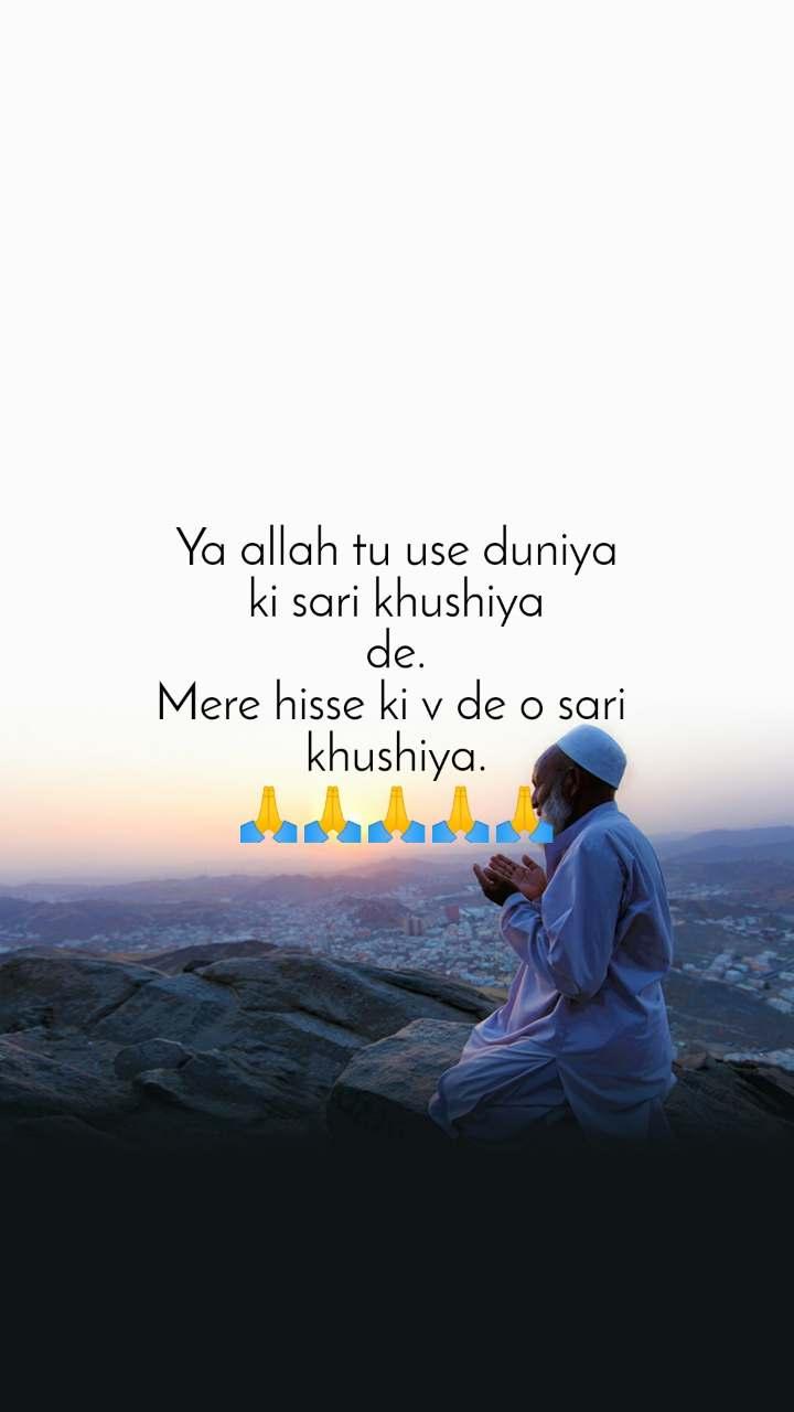 Ya allah tu use duniya ki sari khushiya de. Mere hisse ki v de o sari  khushiya. 🙏🙏🙏🙏🙏