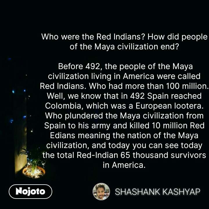 tanhai message quotes sms shayari Who were the Red Indians? How did people of the Maya civilization end?   Before 492, the people of the Maya civilization living in America were called Red Indians. Who had more than 100 million. Well, we know that in 492 Spain reached Colombia, which was a European lootera. Who plundered the Maya civilization from Spain to his army and killed 10 million Red Edians meaning the nation of the Maya civilization, and today you can see today the total Red-Indian 65 thousand survivors in America. #NojotoQuote