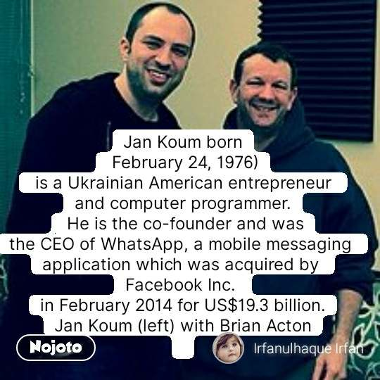 Jan Koum born  February 24, 1976)  is aUkrainian American entrepreneur  and computer programmer.  He is the co-founder and was theCEOofWhatsApp, a mobile messaging  application which was acquired by Facebook Inc. in February 2014 for US$19.3 billion. Jan Koum (left) with Brian Acton