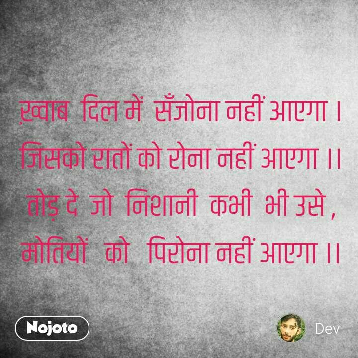 Hindi SMS shayari   ख़्वाब  दिल में  सँजोना नहीं आएगा । जिसको रातों को रोना नहीं आएगा ।। तोड़ दे  जो  निशानी  कभी  भी उसे , मोतियों   को   पिरोना नहीं आएगा ।। #NojotoQuote