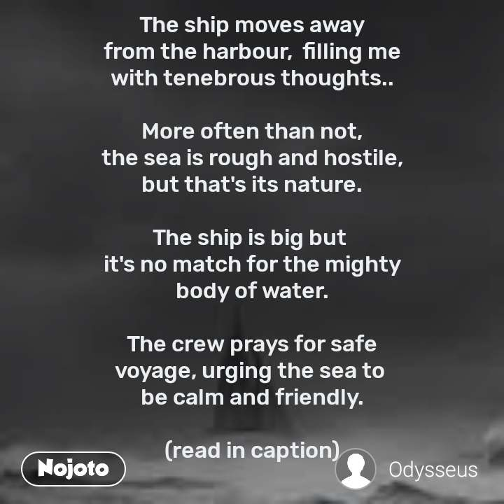 The ship moves away from the harbour,  filling me with tenebrous thoughts..  More often than not, the sea is rough and hostile, but that's its nature.  The ship is big but  it's no match for the mighty body of water.  The crew prays for safe voyage, urging the sea to  be calm and friendly.  (read in caption)    The port disappears... and there's water everywhere... It's so familiar!  I look around and  the huge reservoir of salt water humbles me.  A ship appears on the horizon, looking no bigger than a pin.  I become aware of my own smallness in the vastness of the sea.    My ship begins to  roll and pitch violently but we're used to it.  A cyclone warning is announced and the crew is ordered to muster.  Will we weather this  storm and complete the voyage? I have no answer.  Just like fire, the sea  can be a great servant but  a ruthless master.  Vulnerable and  tiny we certainly are,  but we won't give up.