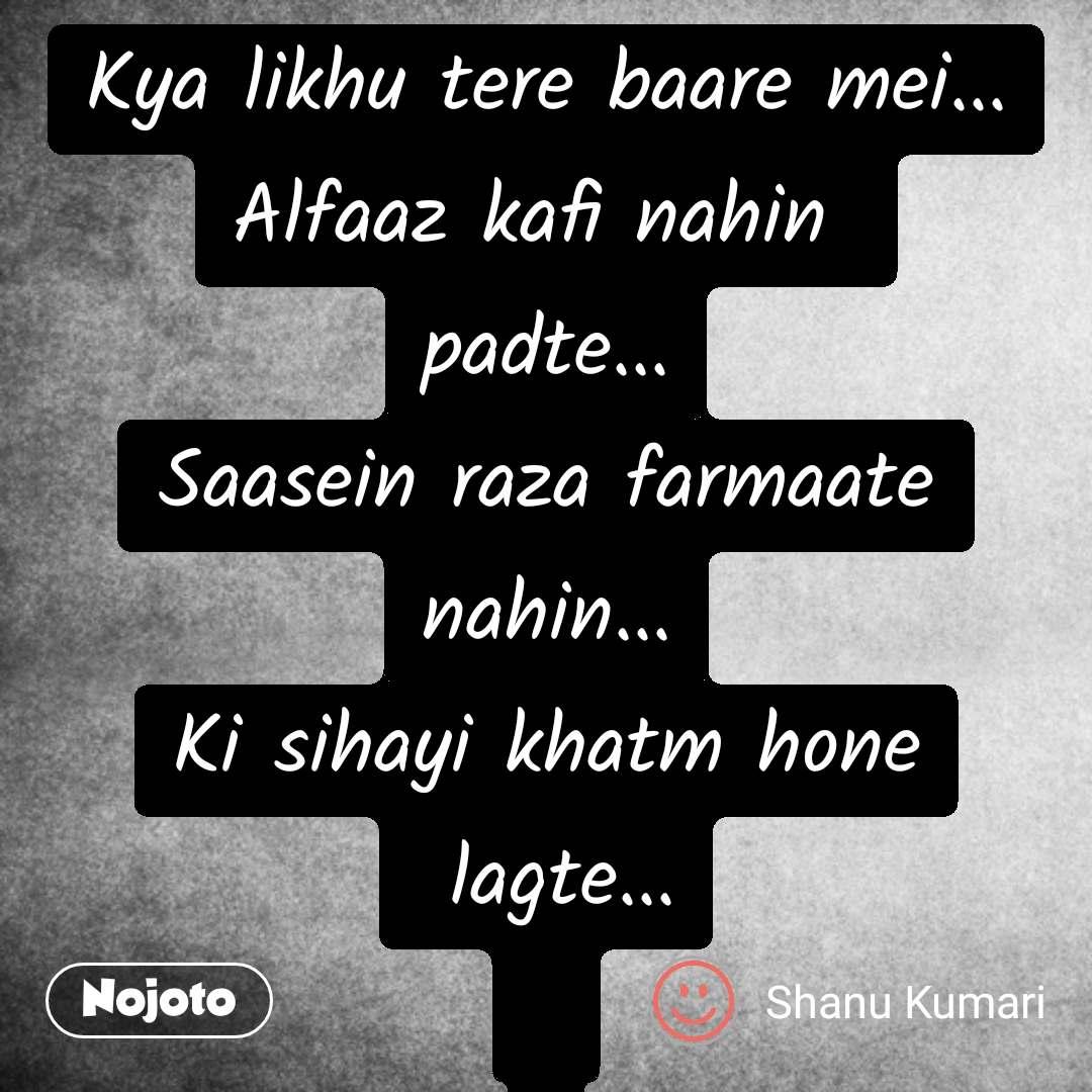 Hindi SMS shayari  Kya likhu tere baare mei... Alfaaz kafi nahin  padte... Saasein raza farmaate nahin... Ki sihayi khatm hone  lagte...     #NojotoQuote