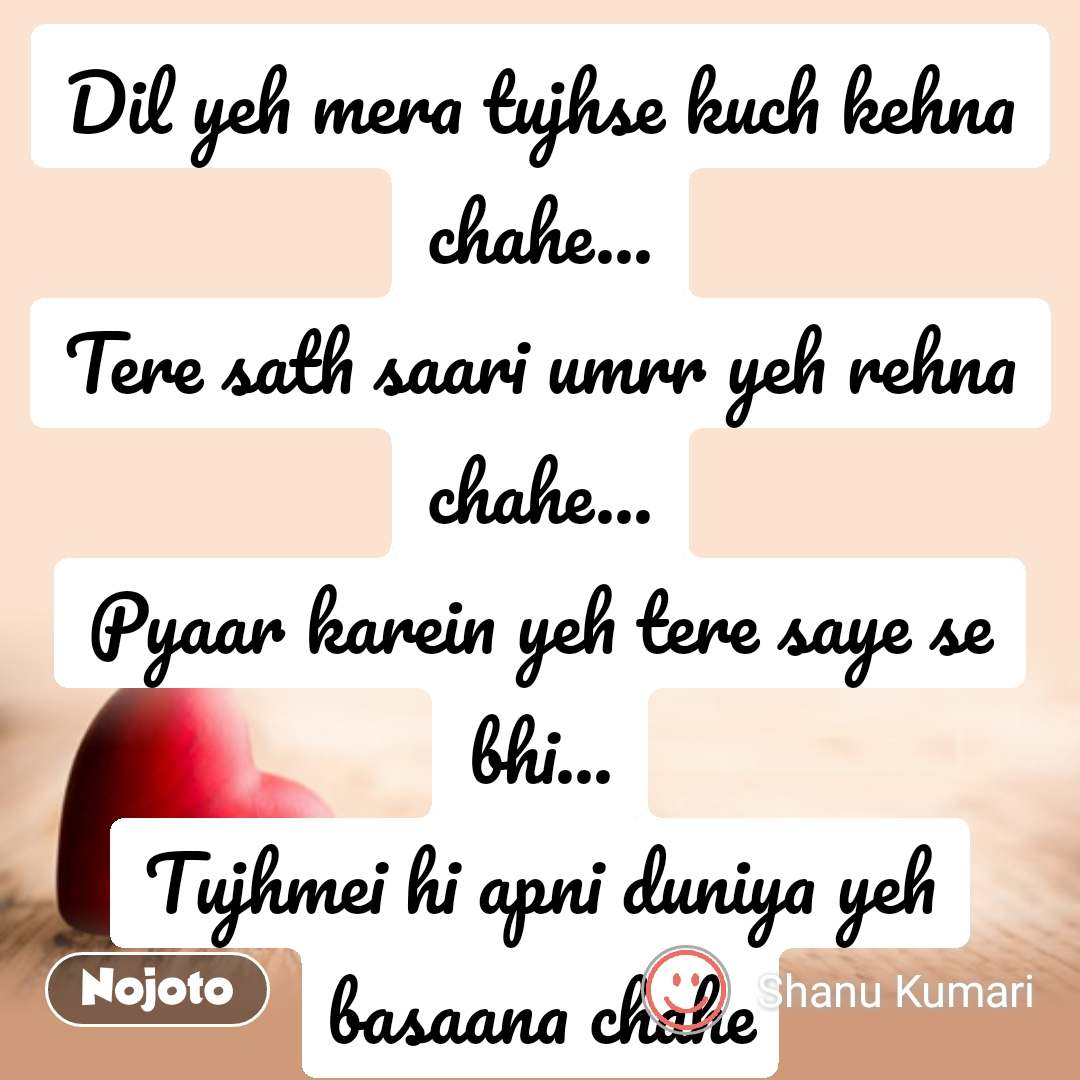 Dil Shayari  Dil yeh mera tujhse kuch kehna chahe... Tere sath saari umrr yeh rehna chahe... Pyaar karein yeh tere saye se bhi... Tujhmei hi apni duniya yeh basaana chahe #NojotoQuote