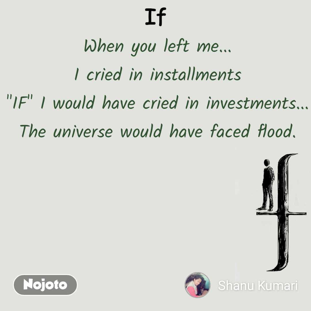 "If When you left me... I cried in installments ""IF"" I would have cried in investments... The universe would have faced flood."