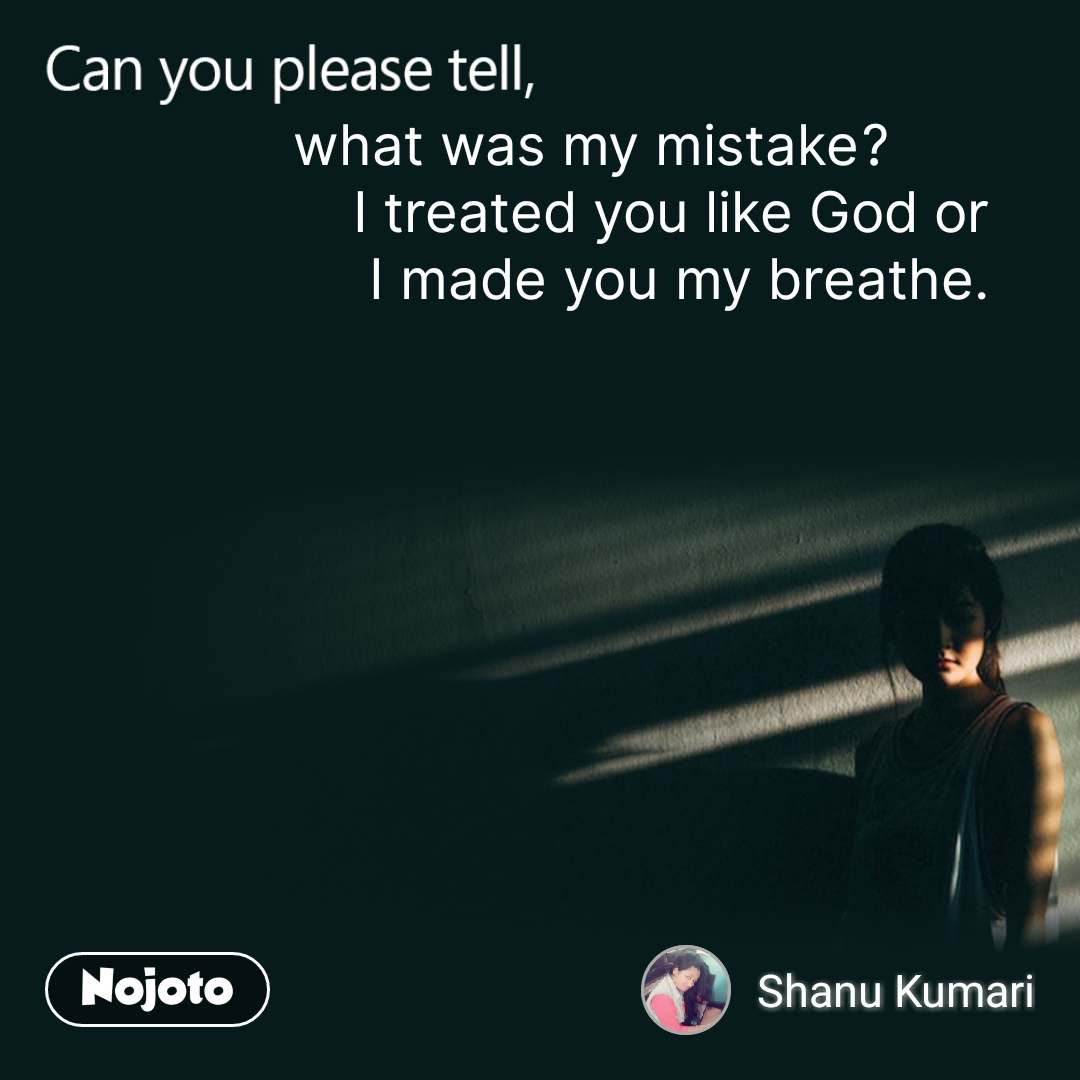 Can you please tell, what was my mistake?           I treated you like God or  I made you my breathe.
