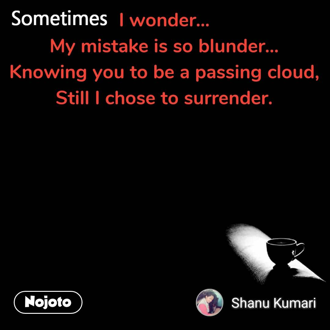 Sometimes I wonder... My mistake is so blunder... Knowing you to be a passing cloud, Still I chose to surrender.