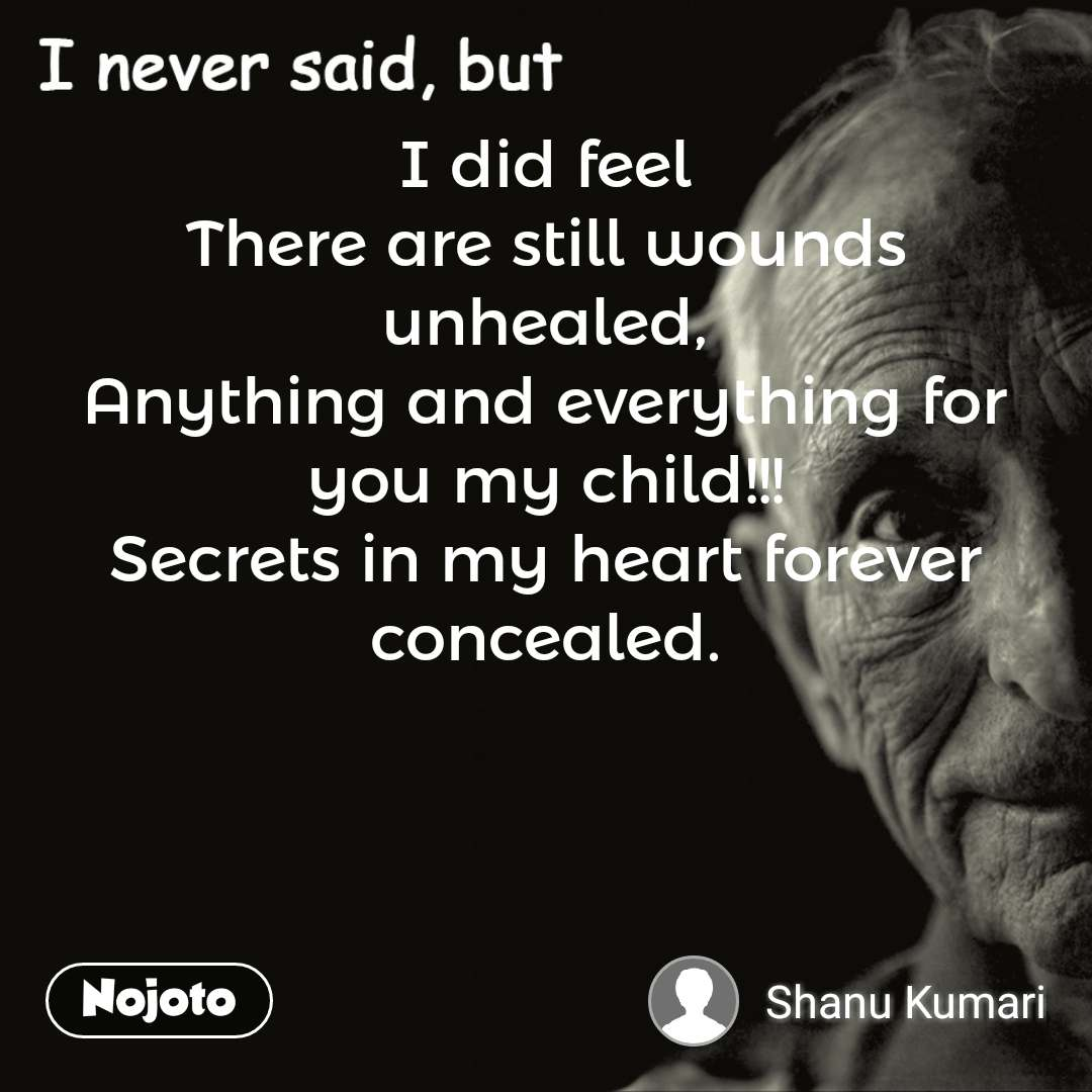 I never said, but I did feel There are still wounds unhealed, Anything and everything for you my child!!! Secrets in my heart forever concealed. #NojotoQuote