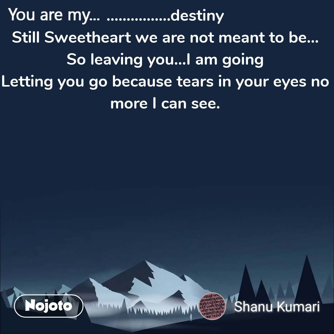 You are my  ................destiny Still Sweetheart we are not meant to be... So leaving you...I am going Letting you go because tears in your eyes no more I can see.