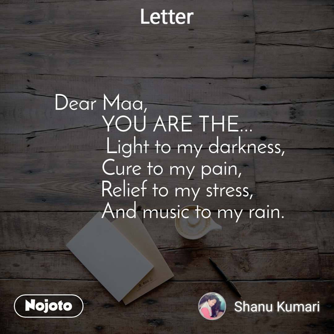 Letter Dear Maa,                              YOU ARE THE...            Light to my darkness,   Cure to my pain,     Relief to my stress,              And music to my rain.