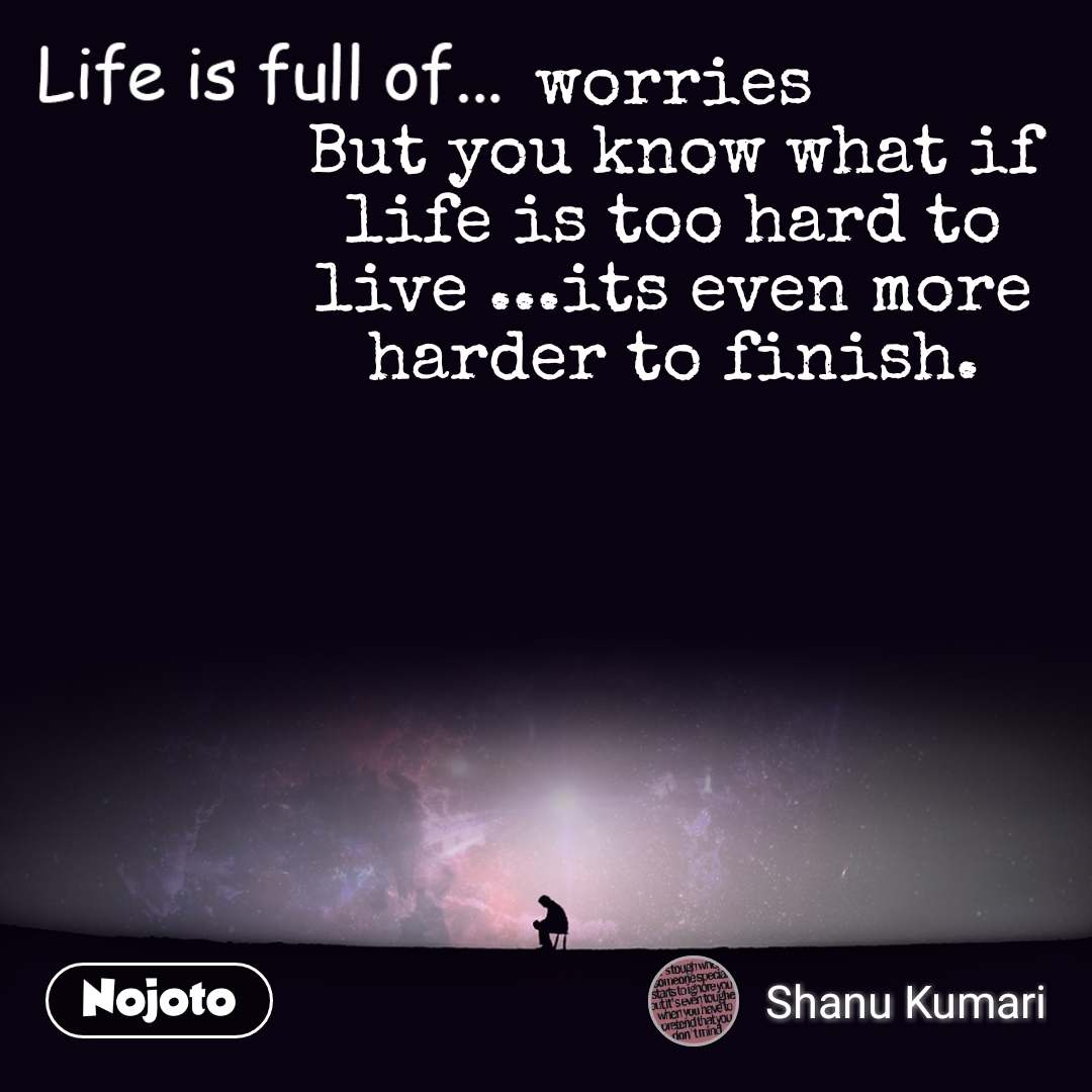 Life is full of worries But you know what if life is too hard to live ...its even more harder to finish. #NojotoQuote