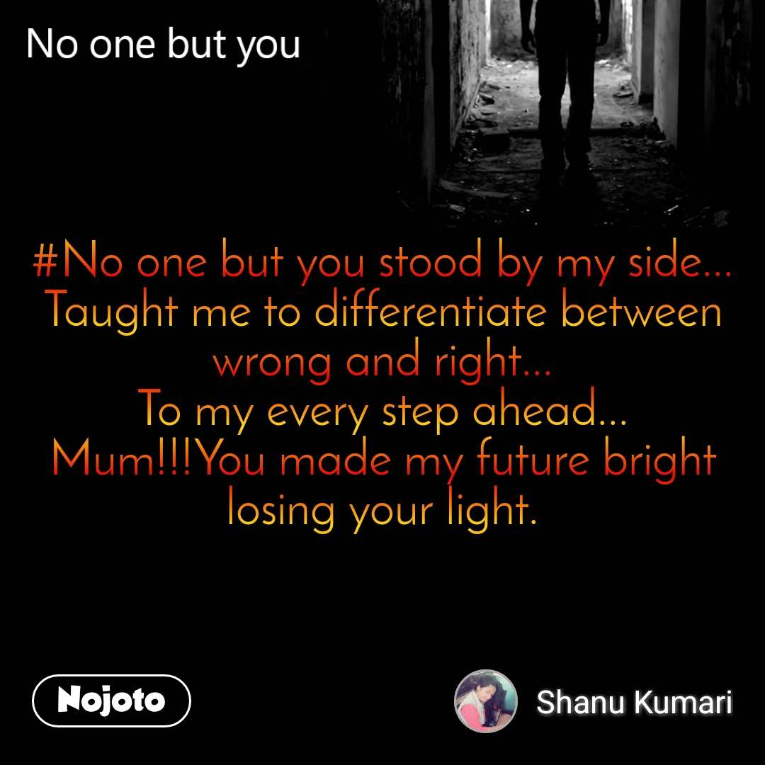 No one but you #No one but you stood by my side... Taught me to differentiate between wrong and right... To my every step ahead... Mum!!!You made my future bright losing your light.