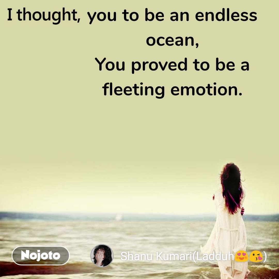 I thought you to be an endless ocean, You proved to be a fleeting emotion.