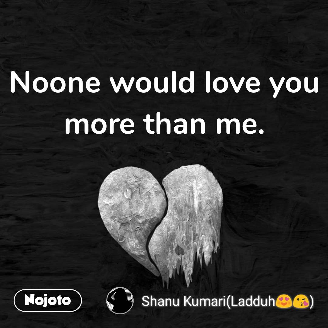 No one can love you more than me