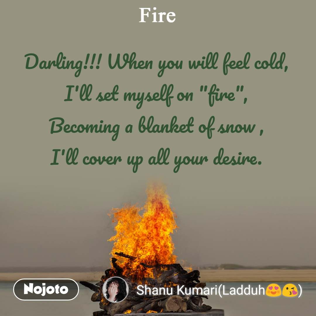 "Fire Darling!!! When you will feel cold, I'll set myself on ""fire"", Becoming a blanket of snow , I'll cover up all your desire."