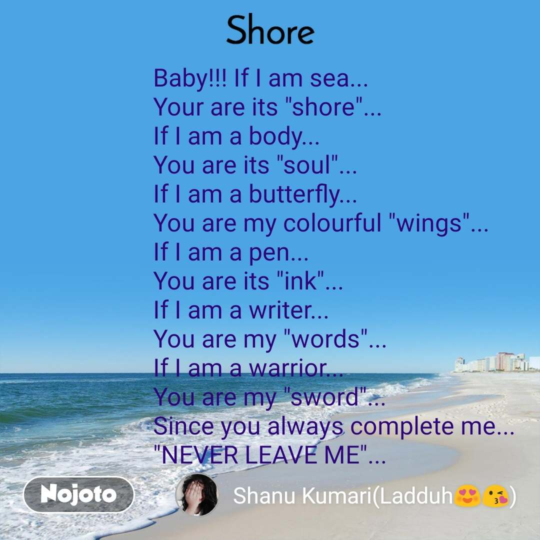 "Shore Baby!!! If I am sea... Your are its ""shore""... If I am a body... You are its ""soul""... If I am a butterfly... You are my colourful ""wings""... If I am a pen... You are its ""ink""... If I am a writer... You are my ""words""... If I am a warrior... You are my ""sword""... Since you always complete me... ""NEVER LEAVE ME""..."