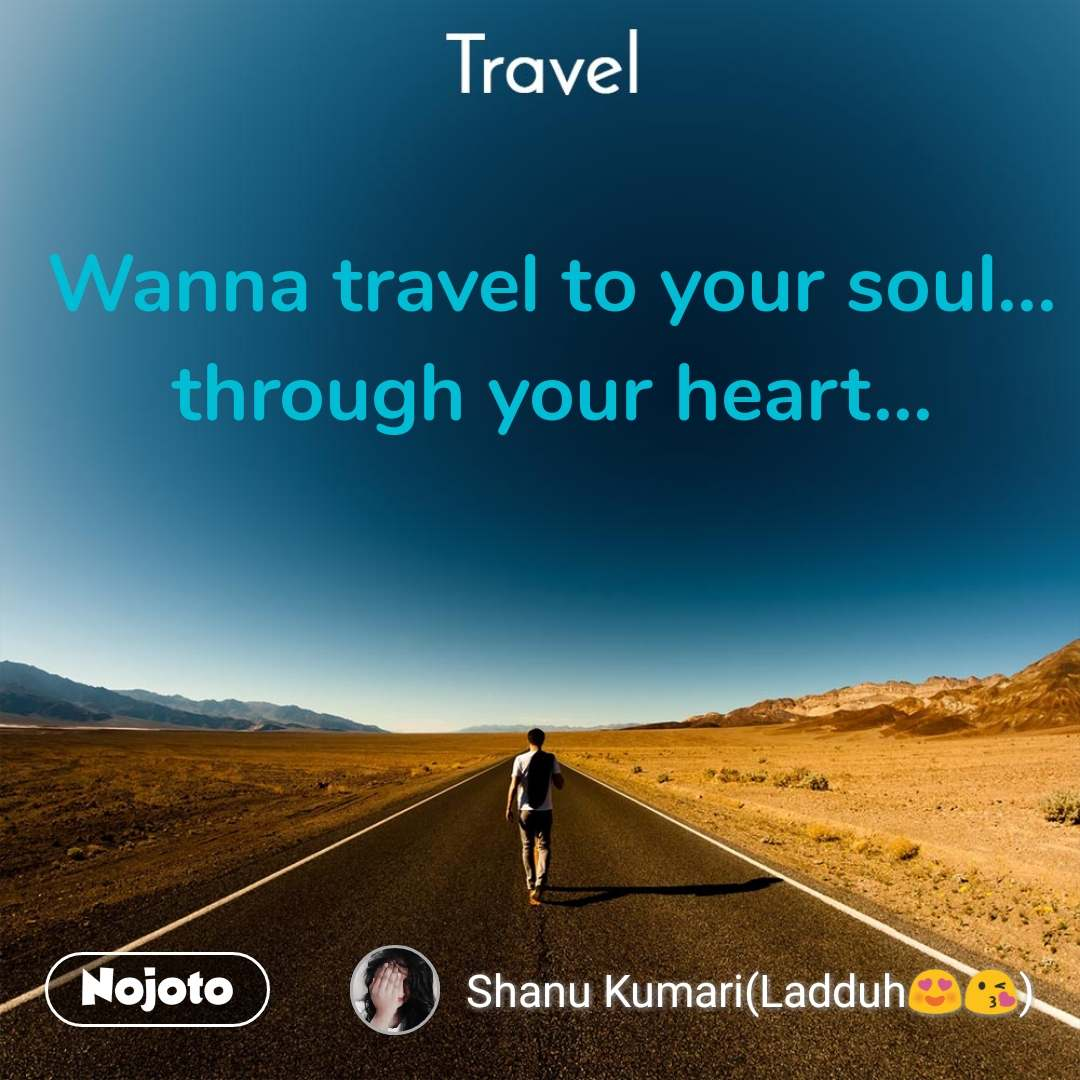 Travel  Wanna travel to your soul... through your heart...