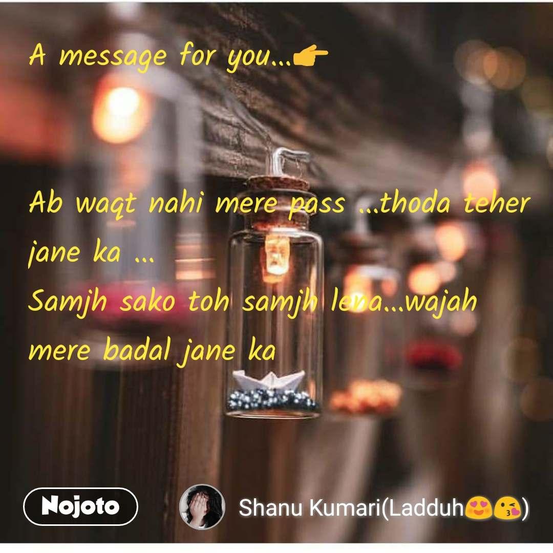 A message for you...👉   Ab waqt nahi mere pass ...thoda teher jane ka ... Samjh sako toh samjh lena...wajah mere badal jane ka