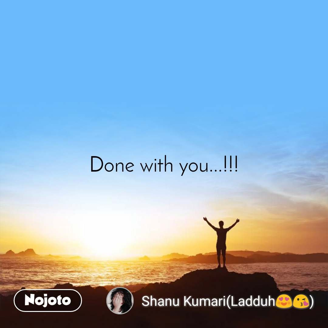 Done with you...!!!