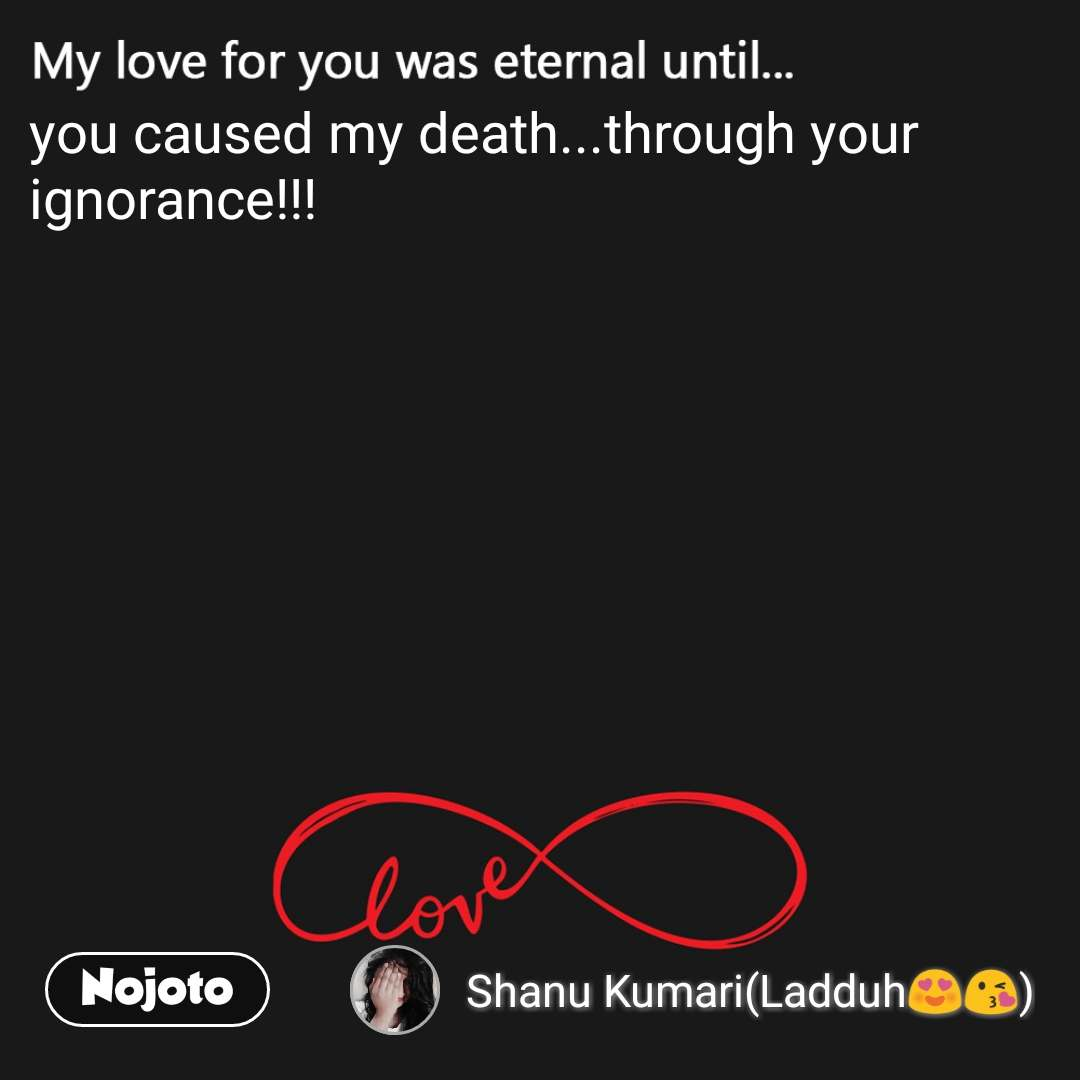 My love for you was eternal until..  you caused my death...through your ignorance!!!