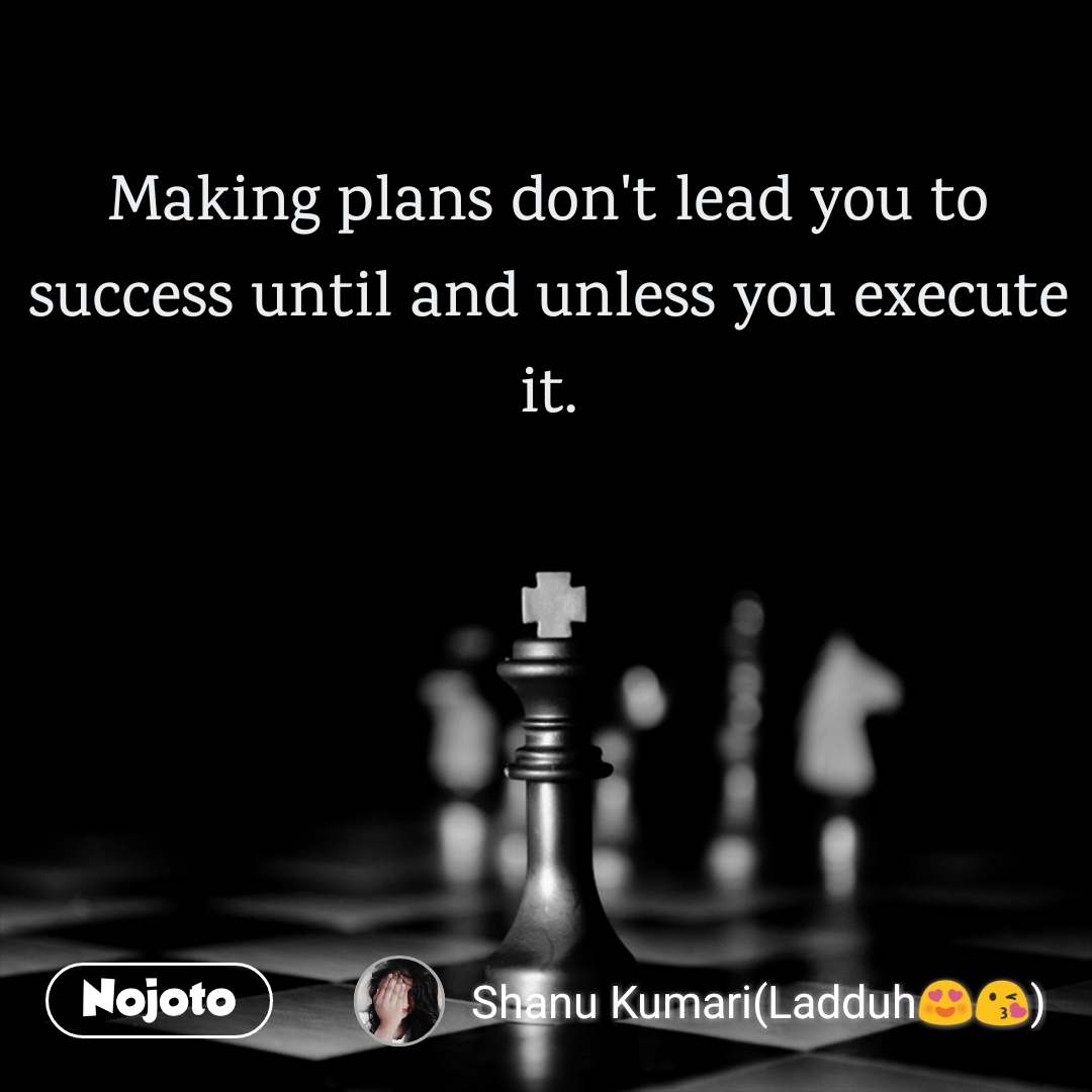 Making plans don't lead you to success until and unless you execute it.