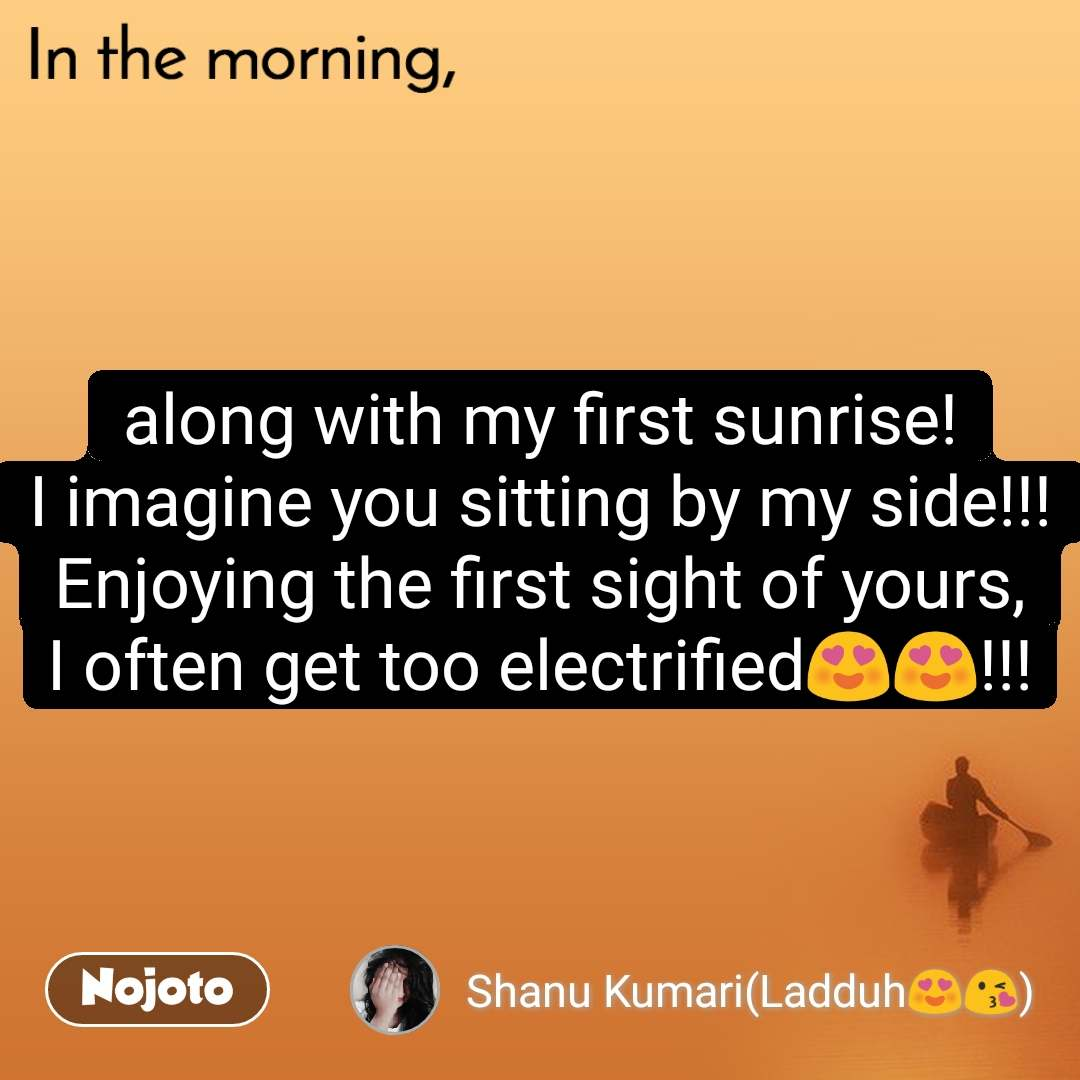 In the morning along with my first sunrise! I imagine you sitting by my side!!! Enjoying the first sight of yours, I often get too electrified😍😍!!!