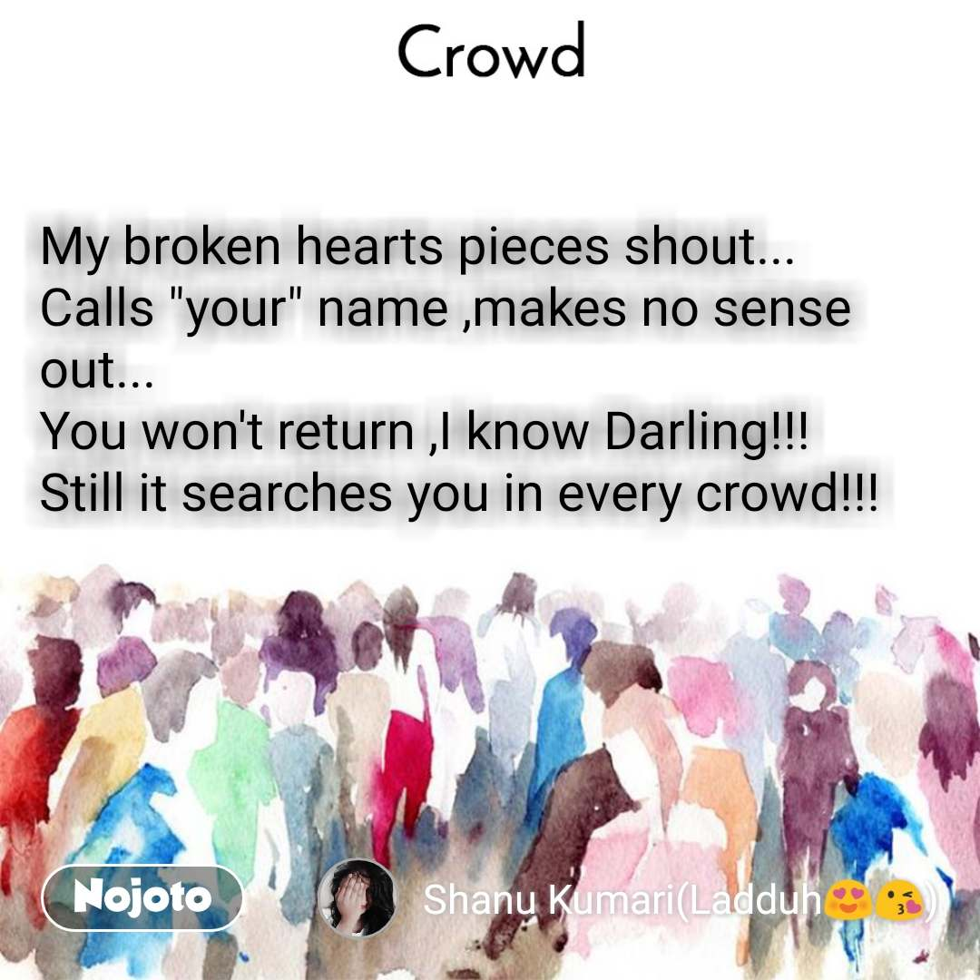 """Crowd  My broken hearts pieces shout... Calls """"your"""" name ,makes no sense out... You won't return ,I know Darling!!! Still it searches you in every crowd!!!"""