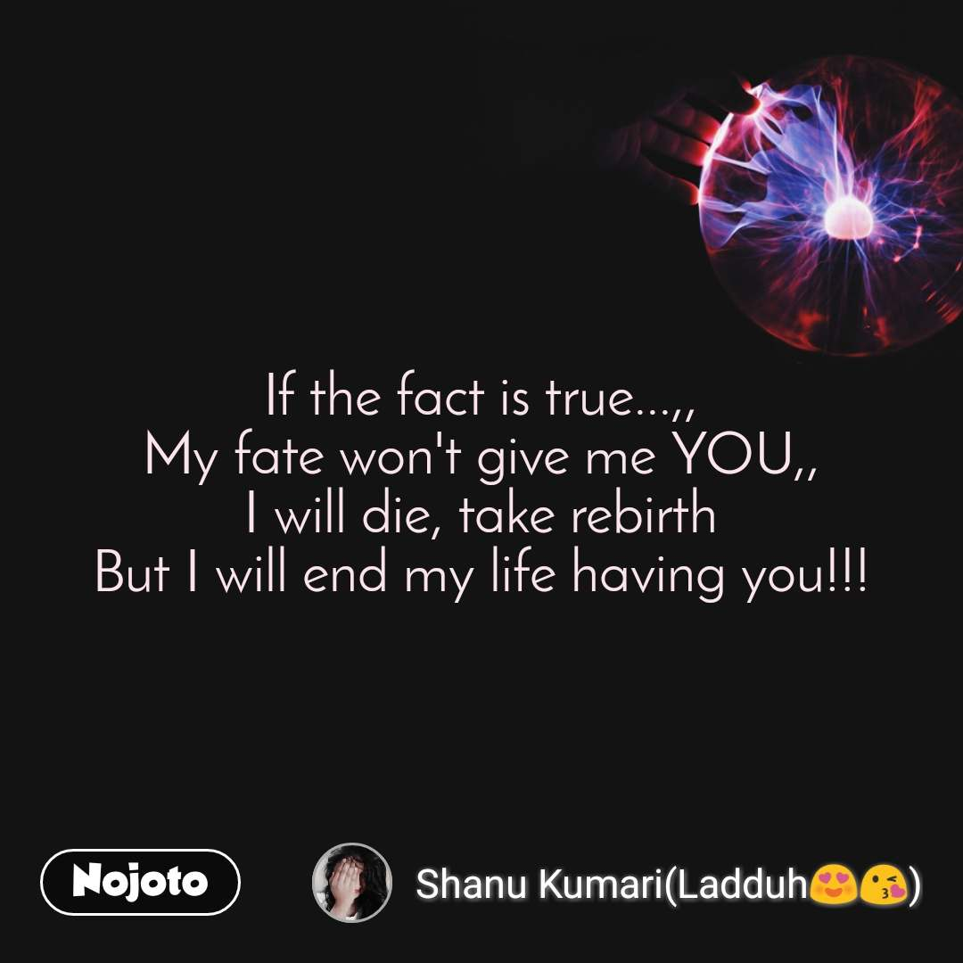 If the fact is true...,, My fate won't give me YOU,, I will die, take rebirth But I will end my life having you!!!
