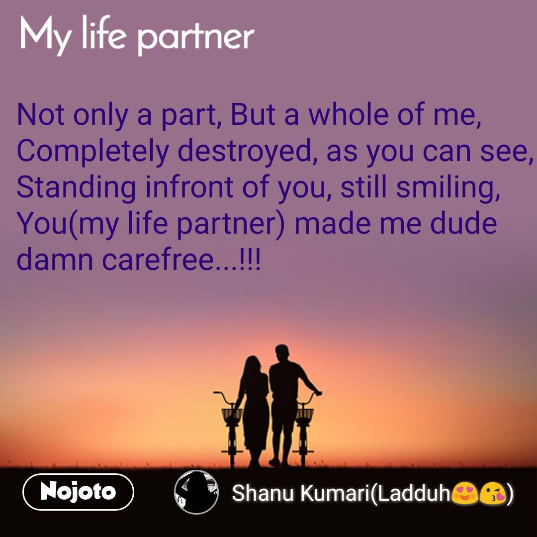 My Life Partner Not only a part, But a whole of me, Completely destroyed, as you can see, Standing infront of you, still smiling, You(my life partner) made me dude damn carefree...!!!